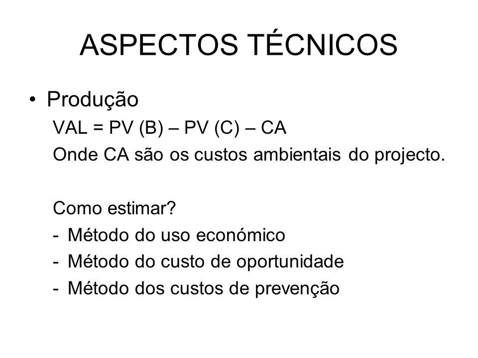 ASPECTOS TÉCNICOS Produção VAL = PV (B) – PV (C) – CA Onde CA são os custos ambientais do projecto. Como estimar? -Método do uso económico -Método do
