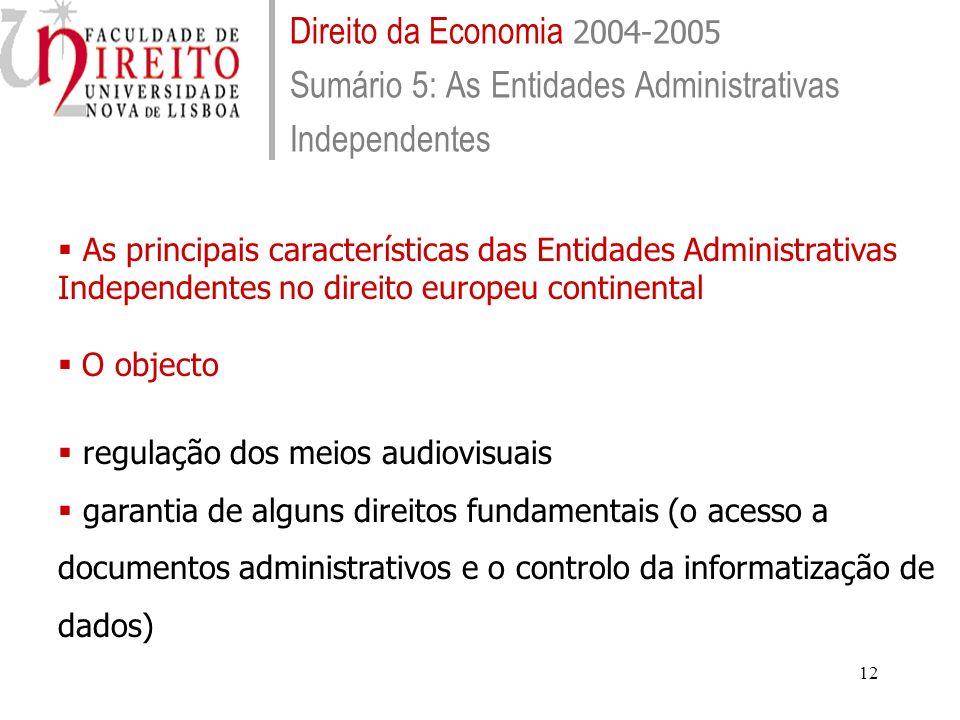 12 Direito da Economia 2004-2005 Sumário 5: As Entidades Administrativas Independentes As principais características das Entidades Administrativas Independentes no direito europeu continental O objecto regulação dos meios audiovisuais garantia de alguns direitos fundamentais (o acesso a documentos administrativos e o controlo da informatização de dados)