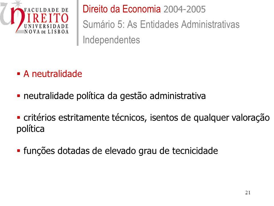 21 Direito da Economia 2004-2005 Sumário 5: As Entidades Administrativas Independentes A neutralidade neutralidade política da gestão administrativa critérios estritamente técnicos, isentos de qualquer valoração política funções dotadas de elevado grau de tecnicidade