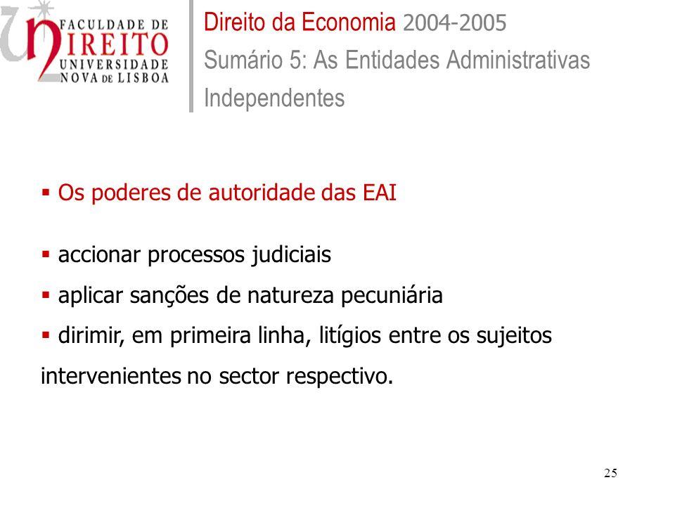 25 Direito da Economia 2004-2005 Sumário 5: As Entidades Administrativas Independentes Os poderes de autoridade das EAI accionar processos judiciais aplicar sanções de natureza pecuniária dirimir, em primeira linha, litígios entre os sujeitos intervenientes no sector respectivo.