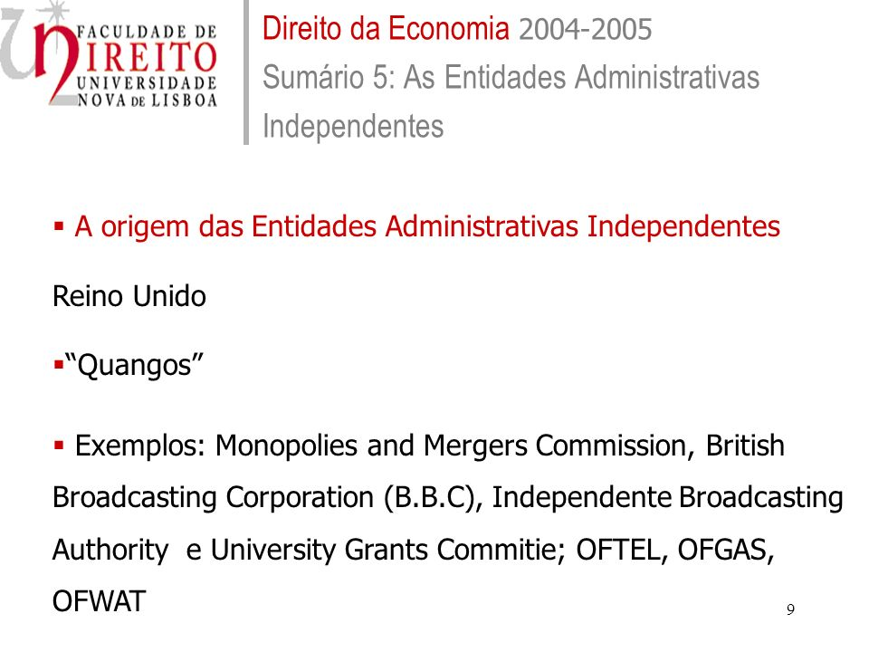 9 Direito da Economia 2004-2005 Sumário 5: As Entidades Administrativas Independentes A origem das Entidades Administrativas Independentes Reino Unido Quangos Exemplos: Monopolies and Mergers Commission, British Broadcasting Corporation (B.B.C), Independente Broadcasting Authority e University Grants Commitie; OFTEL, OFGAS, OFWAT