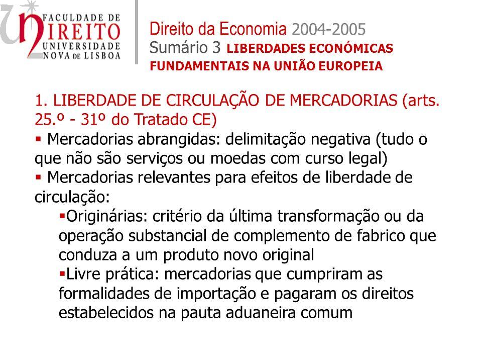 Direito da Economia 2004-2005 Sumário 3 LIBERDADES ECONÓMICAS FUNDAMENTAIS NA UNIÃO EUROPEIA 1. LIBERDADE DE CIRCULAÇÃO DE MERCADORIAS (arts. 25.º - 3