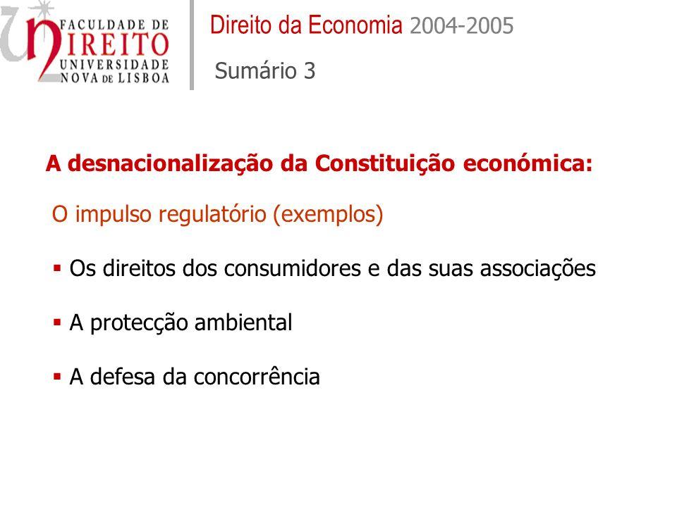 Direito da Economia 2004-2005 Sumário 3 A desnacionalização da Constituição económica: O impulso regulatório (exemplos) Os direitos dos consumidores e