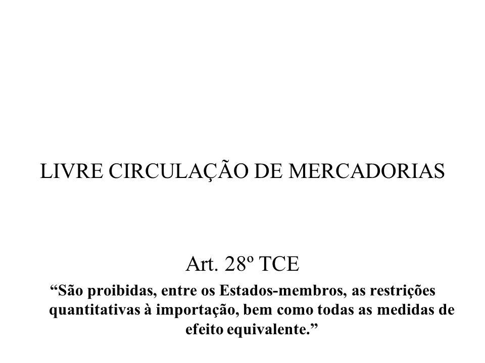 LIVRE CIRCULAÇÃO DE MERCADORIAS Art. 28º TCE São proibidas, entre os Estados-membros, as restrições quantitativas à importação, bem como todas as medi
