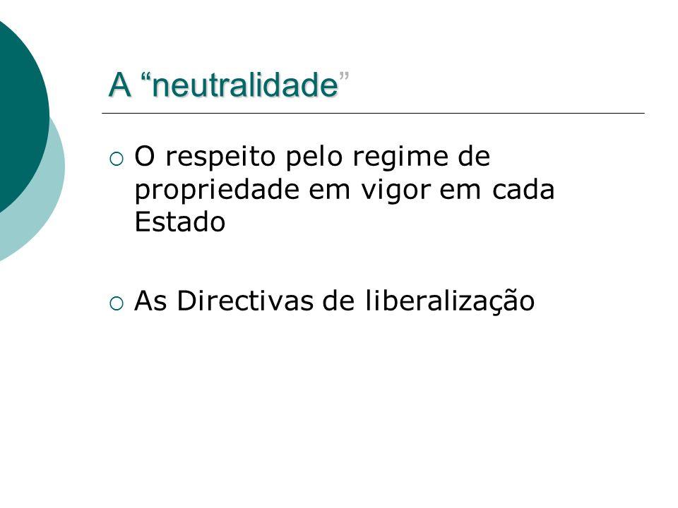 A neutralidade O respeito pelo regime de propriedade em vigor em cada Estado As Directivas de liberalização