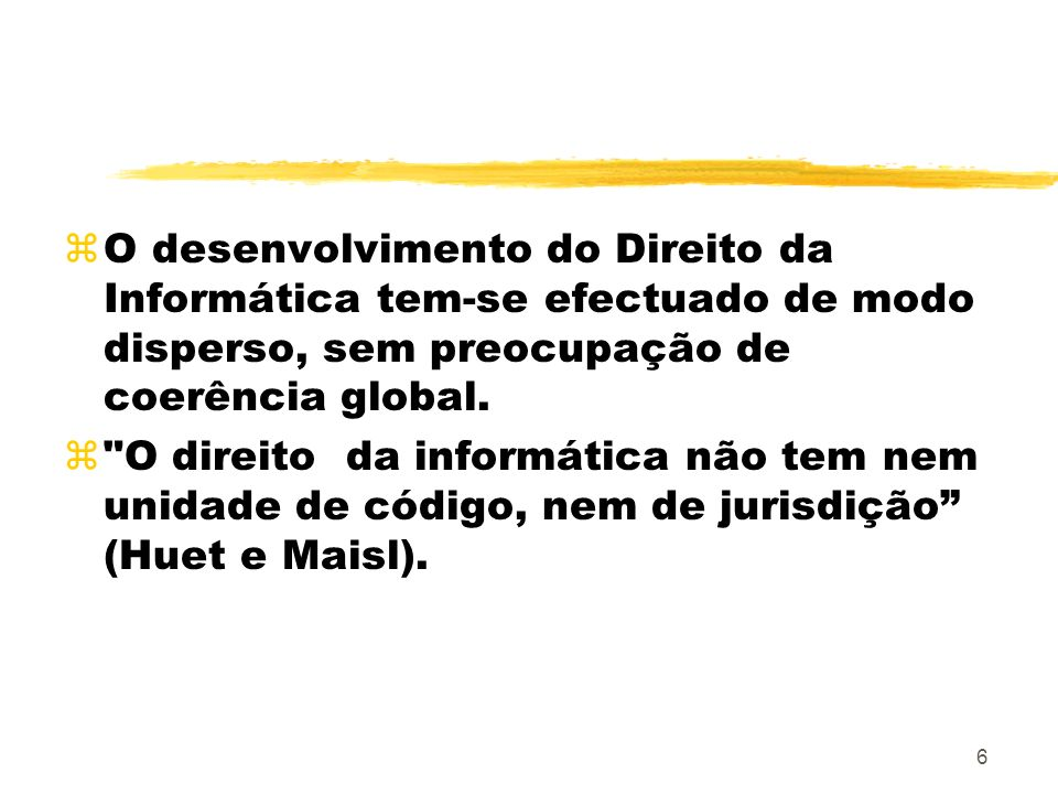 6 zO desenvolvimento do Direito da Informática tem-se efectuado de modo disperso, sem preocupação de coerência global. z