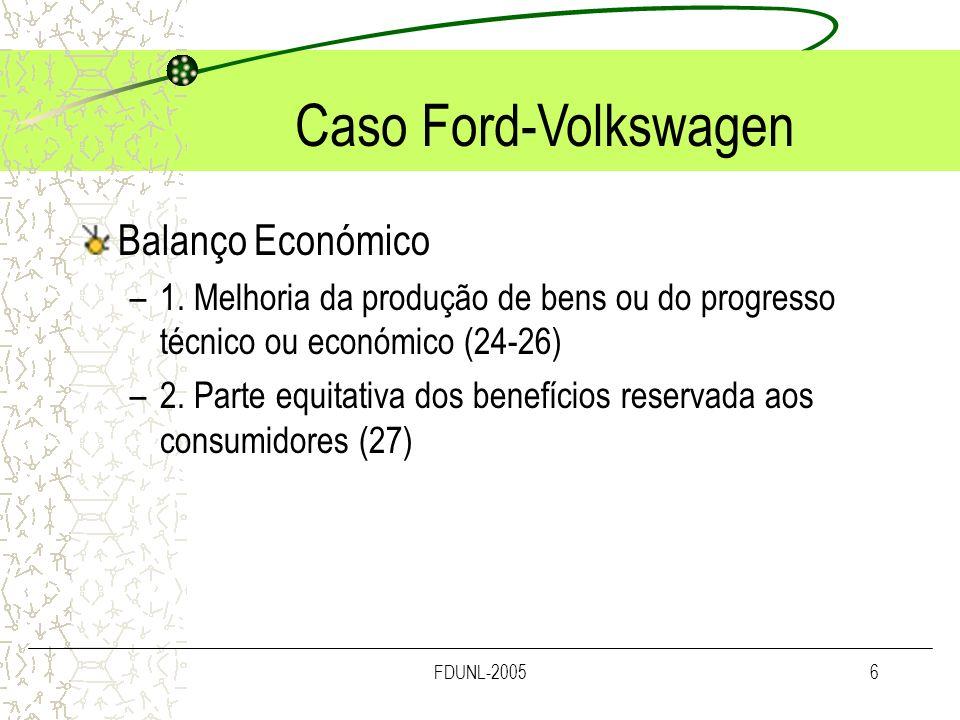 FDUNL-20057 ACORDO FORD - VW a) Melhorava a produção de bens e promovia o progresso técnico e económico -veículo avançado (melhorado tecnicamente) e em várias versões; -Melhoria da produção pela associação de competências e de saber-fazer -Realização de economias que permitiriam reduzir os custos de produção -Progresso técnico originando um VFM aperfeiçoado -Utilização, na nova e moderna fábrica, da mais recente tecnologia de produção; -Implementação de um novo sistema de logística de componentes just in time Criação de um parque industrial, próximo da fábrica, permitindo o acesso directo dos principais fornecedores às instalações; -Fixação de novos padrões no segmento dos VFM, proporcionados por novos: sistema de suspensão, eixo, sistema integrado de segurança; bem como pelas melhorias do ponto de vista ecológico – baixas emissões e elevada eficiência do combustível, etc..