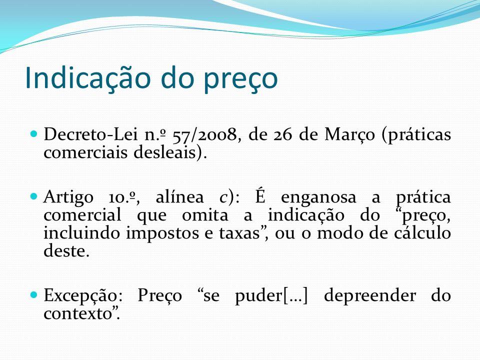 Indicação do preço Decreto-Lei n.º 57/2008, de 26 de Março (práticas comerciais desleais). Artigo 10.º, alínea c): É enganosa a prática comercial que