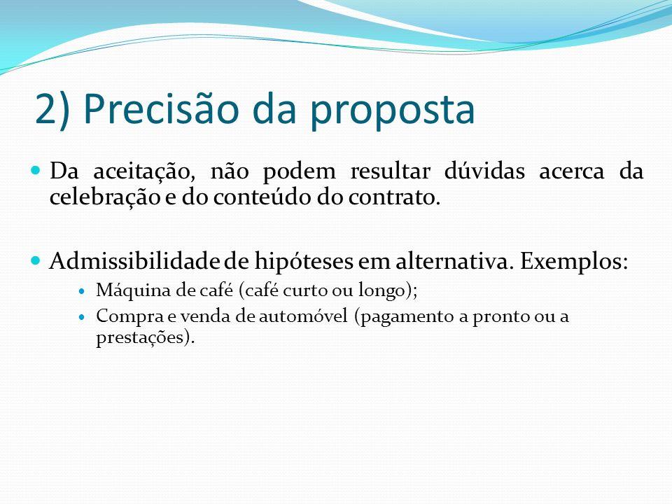 2) Precisão da proposta Da aceitação, não podem resultar dúvidas acerca da celebração e do conteúdo do contrato. Admissibilidade de hipóteses em alter