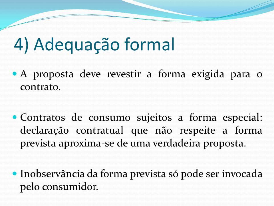 4) Adequação formal A proposta deve revestir a forma exigida para o contrato. Contratos de consumo sujeitos a forma especial: declaração contratual qu