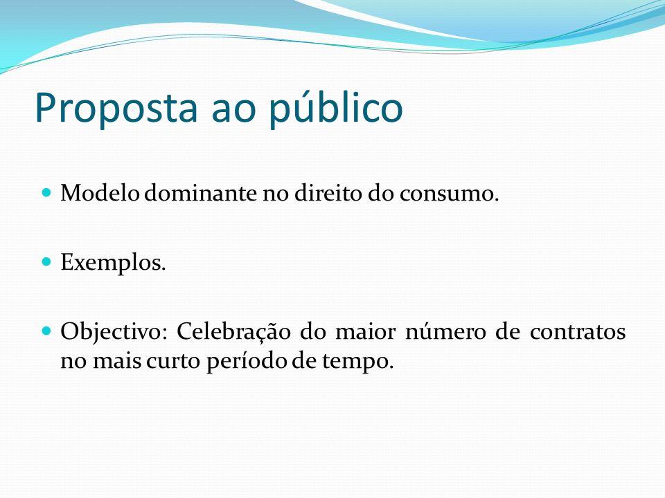 Proposta ao público Modelo dominante no direito do consumo. Exemplos. Objectivo: Celebração do maior número de contratos no mais curto período de temp