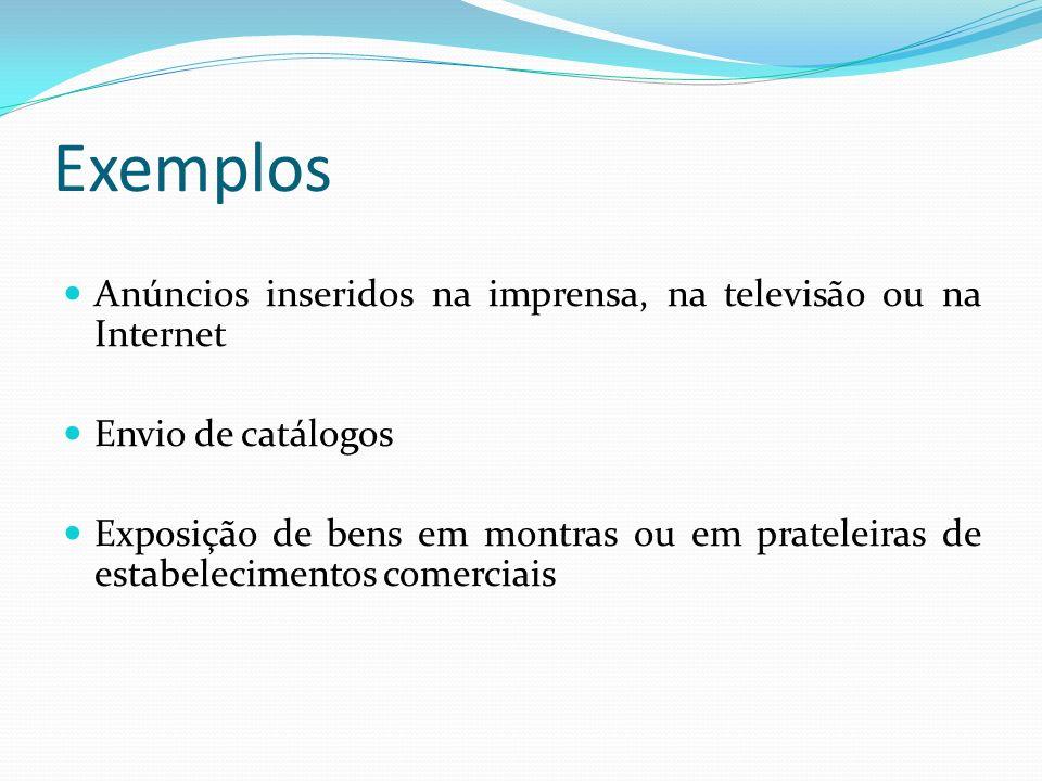 Exemplos Anúncios inseridos na imprensa, na televisão ou na Internet Envio de catálogos Exposição de bens em montras ou em prateleiras de estabelecime