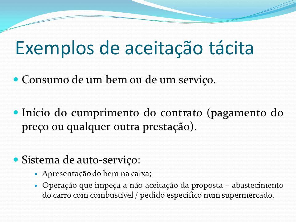 Exemplos de aceitação tácita Consumo de um bem ou de um serviço. Início do cumprimento do contrato (pagamento do preço ou qualquer outra prestação). S