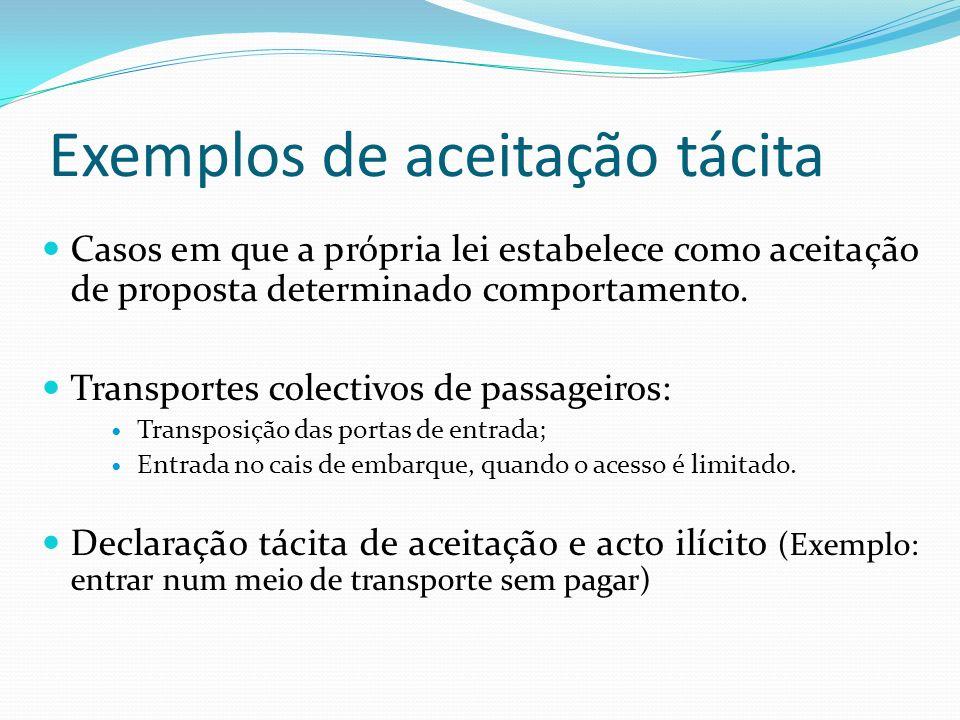Exemplos de aceitação tácita Casos em que a própria lei estabelece como aceitação de proposta determinado comportamento.