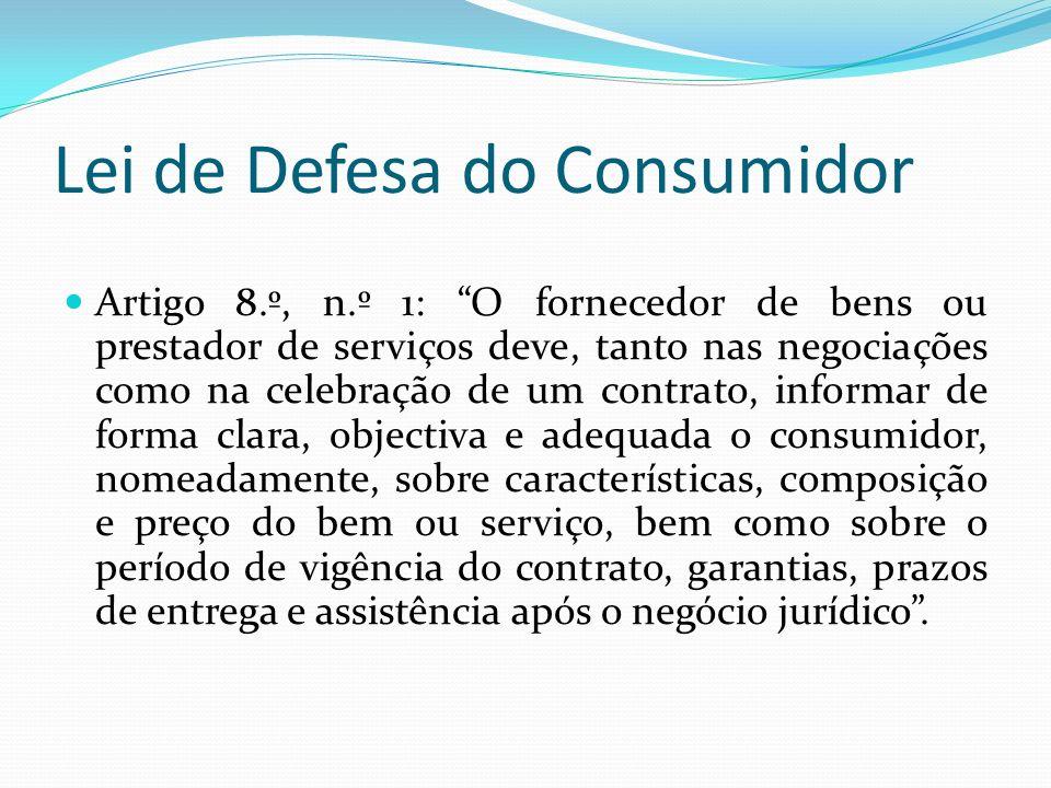 Lei de Defesa do Consumidor Artigo 8.º, n.º 1: O fornecedor de bens ou prestador de serviços deve, tanto nas negociações como na celebração de um contrato, informar de forma clara, objectiva e adequada o consumidor, nomeadamente, sobre características, composição e preço do bem ou serviço, bem como sobre o período de vigência do contrato, garantias, prazos de entrega e assistência após o negócio jurídico.