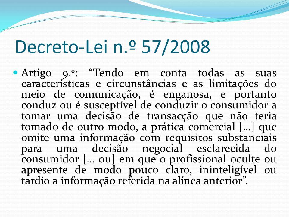 Decreto-Lei n.º 57/2008 Artigo 9.º: Tendo em conta todas as suas características e circunstâncias e as limitações do meio de comunicação, é enganosa, e portanto conduz ou é susceptível de conduzir o consumidor a tomar uma decisão de transacção que não teria tomado de outro modo, a prática comercial […] que omite uma informação com requisitos substanciais para uma decisão negocial esclarecida do consumidor [… ou] em que o profissional oculte ou apresente de modo pouco claro, ininteligível ou tardio a informação referida na alínea anterior.