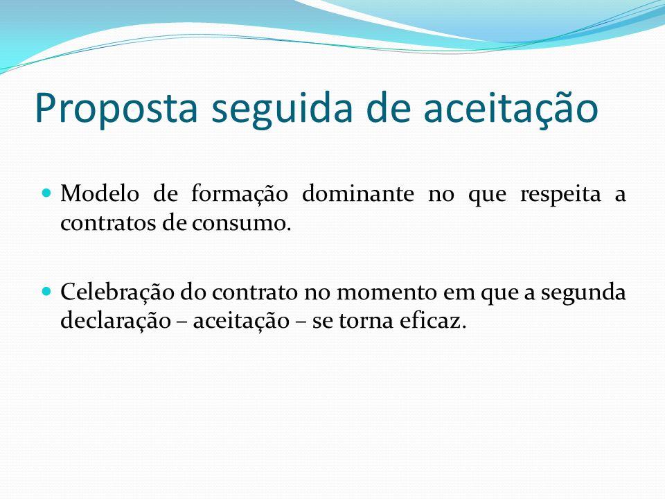 Proposta seguida de aceitação Modelo de formação dominante no que respeita a contratos de consumo. Celebração do contrato no momento em que a segunda