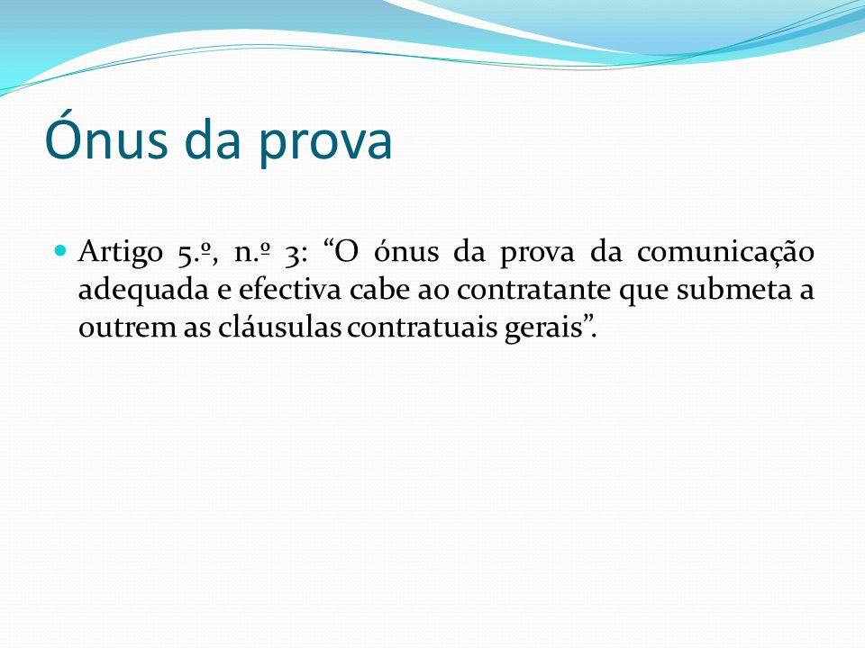 Ónus da prova Artigo 5.º, n.º 3: O ónus da prova da comunicação adequada e efectiva cabe ao contratante que submeta a outrem as cláusulas contratuais gerais.