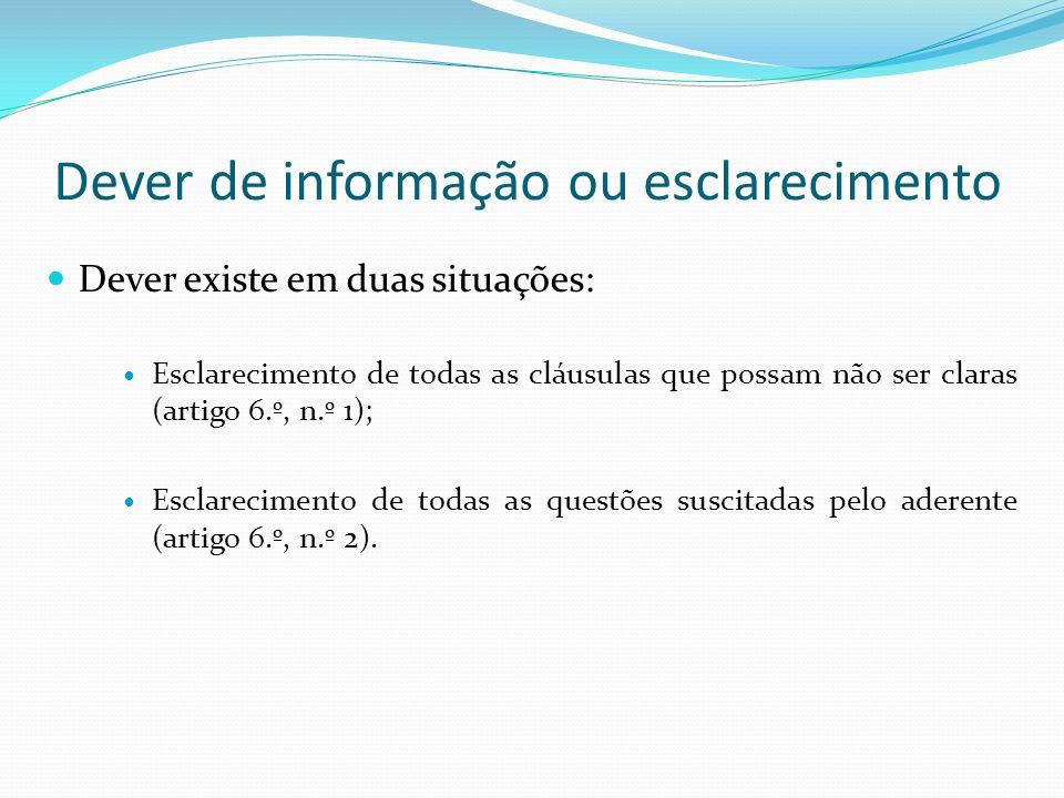 Dever de informação ou esclarecimento Dever existe em duas situações: Esclarecimento de todas as cláusulas que possam não ser claras (artigo 6.º, n.º 1); Esclarecimento de todas as questões suscitadas pelo aderente (artigo 6.º, n.º 2).