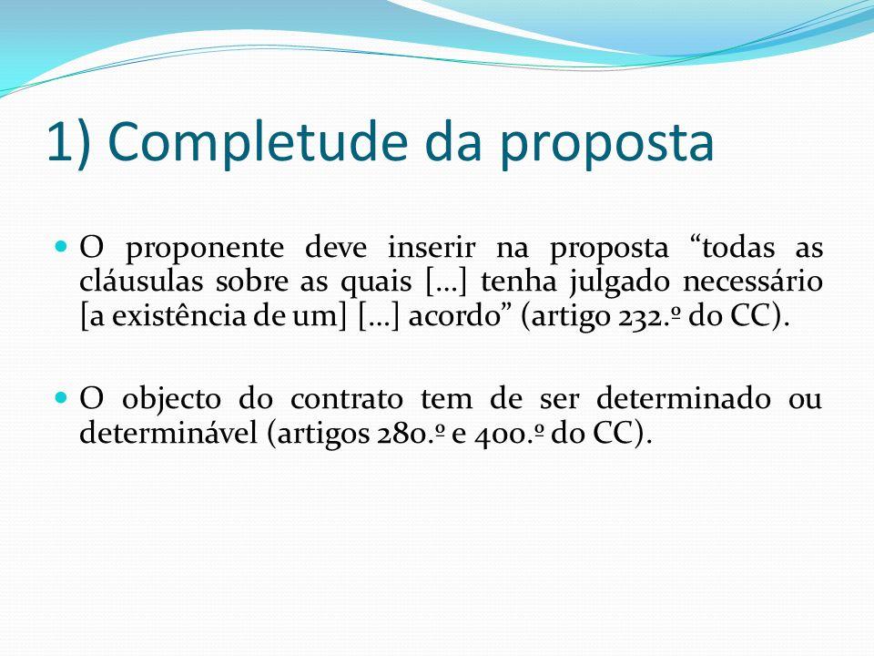 1) Completude da proposta O proponente deve inserir na proposta todas as cláusulas sobre as quais […] tenha julgado necessário [a existência de um] […] acordo (artigo 232.º do CC).
