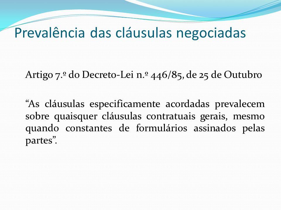 Prevalência das cláusulas negociadas Artigo 7.º do Decreto-Lei n.º 446/85, de 25 de Outubro As cláusulas especificamente acordadas prevalecem sobre quaisquer cláusulas contratuais gerais, mesmo quando constantes de formulários assinados pelas partes.