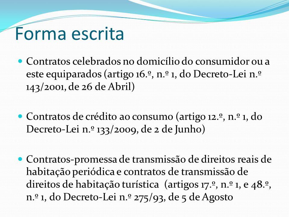 Forma escrita Contratos celebrados no domicílio do consumidor ou a este equiparados (artigo 16.º, n.º 1, do Decreto-Lei n.º 143/2001, de 26 de Abril) Contratos de crédito ao consumo (artigo 12.º, n.º 1, do Decreto-Lei n.º 133/2009, de 2 de Junho) Contratos-promessa de transmissão de direitos reais de habitação periódica e contratos de transmissão de direitos de habitação turística (artigos 17.º, n.º 1, e 48.º, n.º 1, do Decreto-Lei n.º 275/93, de 5 de Agosto