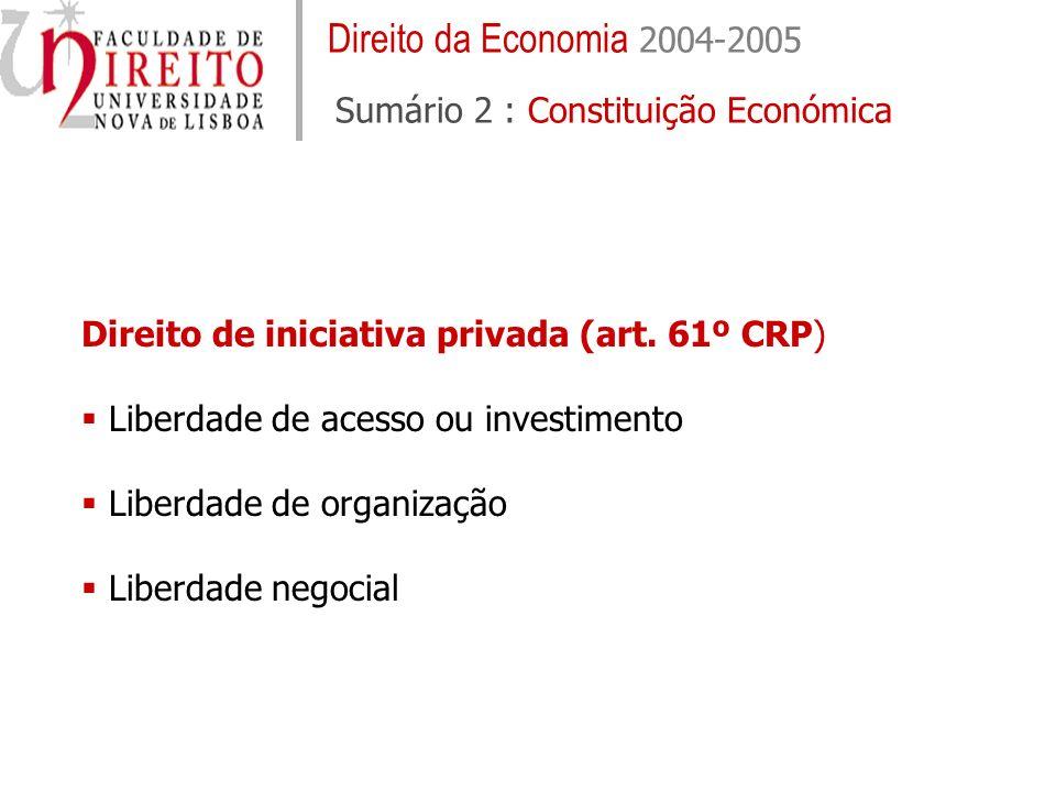 Direito da Economia 2004-2005 Sumário 2 : Constituição Económica Direito de iniciativa privada (art. 61º CRP) Liberdade de acesso ou investimento Libe