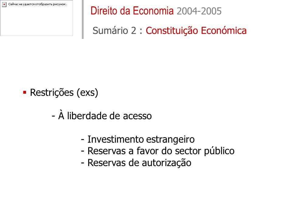 Direito da Economia 2004-2005 Sumário 2 : Constituição Económica Restrições (exs) - À liberdade de acesso - Investimento estrangeiro - Reservas a favor do sector público - Reservas de autorização