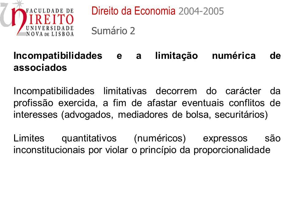 Incompatibilidades e a limitação numérica de associados Incompatibilidades limitativas decorrem do carácter da profissão exercida, a fim de afastar eventuais conflitos de interesses (advogados, mediadores de bolsa, securitários) Limites quantitativos (numéricos) expressos são inconstitucionais por violar o princípio da proporcionalidade Direito da Economia 2004-2005 Sumário 2