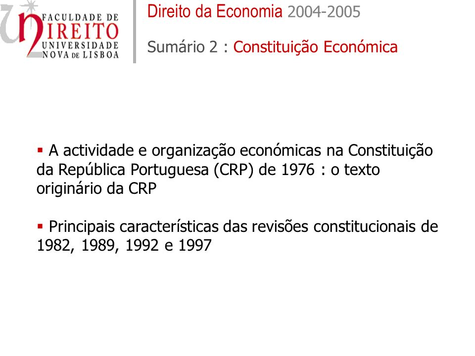 Direito da Economia 2004-2005 Sumário 2 : Constituição Económica A actividade e organização económicas na Constituição da República Portuguesa (CRP) de 1976 : o texto originário da CRP Principais características das revisões constitucionais de 1982, 1989, 1992 e 1997