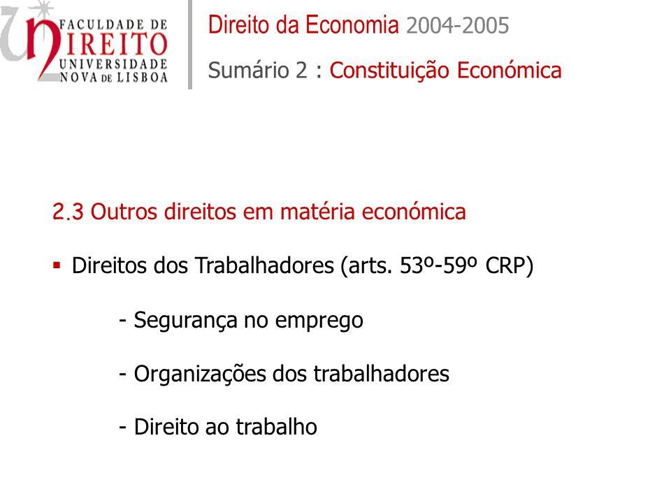 Direito da Economia 2004-2005 Sumário 2 : Constituição Económica 2.3 Outros direitos em matéria económica Direitos dos Trabalhadores (arts. 53º-59º CR