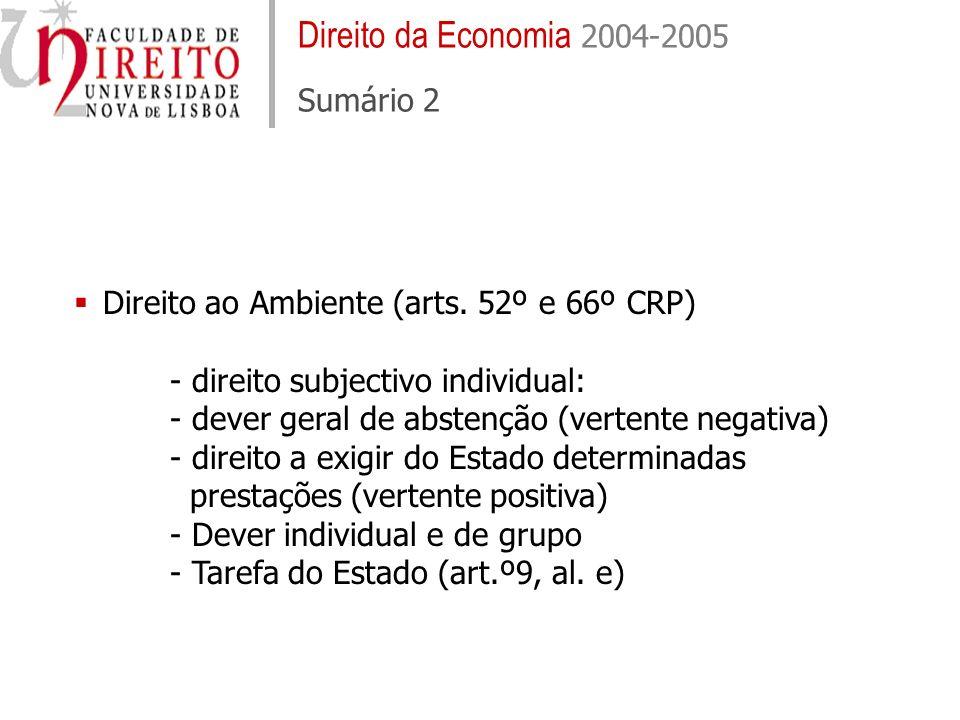 Direito da Economia 2004-2005 Sumário 2 Direito ao Ambiente (arts. 52º e 66º CRP) - direito subjectivo individual: - dever geral de abstenção (vertent