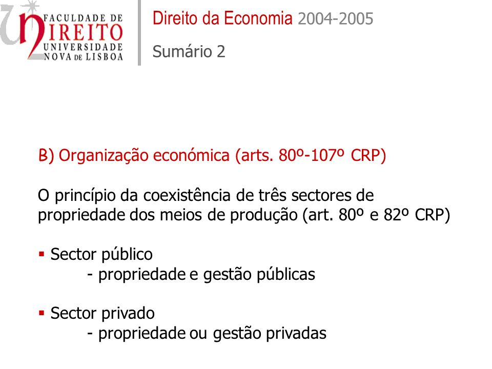 Direito da Economia 2004-2005 Sumário 2 B) Organização económica (arts. 80º-107º CRP) O princípio da coexistência de três sectores de propriedade dos