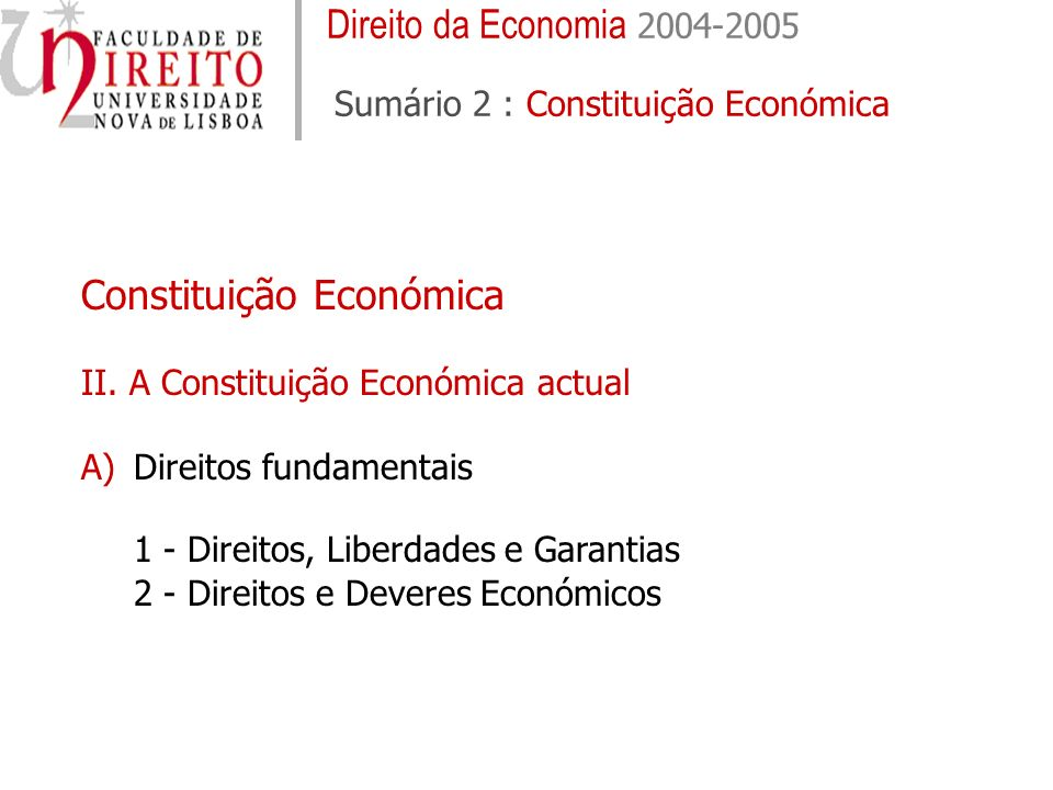Direito da Economia 2004-2005 Sumário 2 : Constituição Económica Constituição Económica II. A Constituição Económica actual A)Direitos fundamentais 1