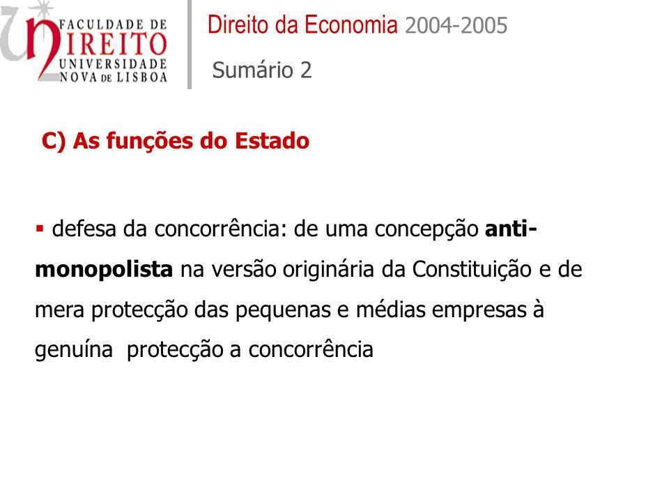 Direito da Economia 2004-2005 Sumário 2 C) As funções do Estado defesa da concorrência: de uma concepção anti- monopolista na versão originária da Constituição e de mera protecção das pequenas e médias empresas à genuína protecção a concorrência