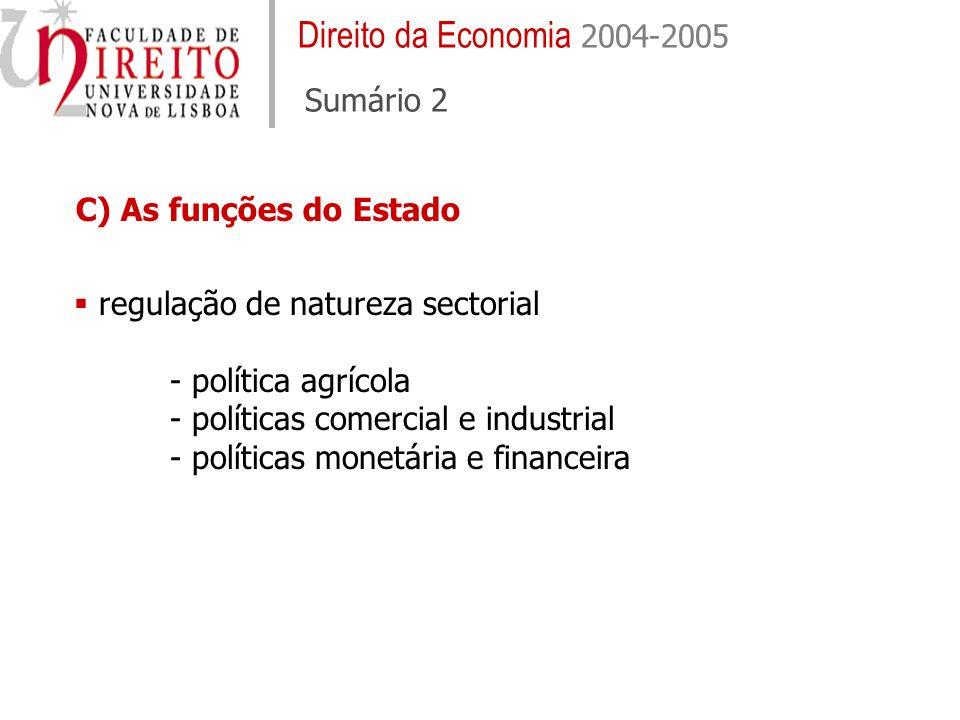 Direito da Economia 2004-2005 Sumário 2 regulação de natureza sectorial - política agrícola - políticas comercial e industrial - políticas monetária e financeira C) As funções do Estado