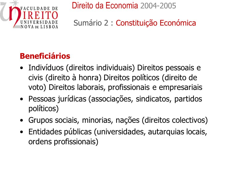 Beneficiários Indivíduos (direitos individuais) Direitos pessoais e civis (direito à honra) Direitos políticos (direito de voto) Direitos laborais, profissionais e empresariais Pessoas jurídicas (associações, sindicatos, partidos políticos) Grupos sociais, minorias, nações (direitos colectivos) Entidades públicas (universidades, autarquias locais, ordens profissionais) Direito da Economia 2004-2005 Sumário 2 : Constituição Económica