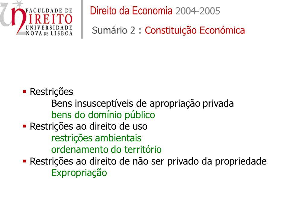 Direito da Economia 2004-2005 Sumário 2 : Constituição Económica Restrições Bens insusceptíveis de apropriação privada bens do domínio público Restrições ao direito de uso restrições ambientais ordenamento do território Restrições ao direito de não ser privado da propriedade Expropriação