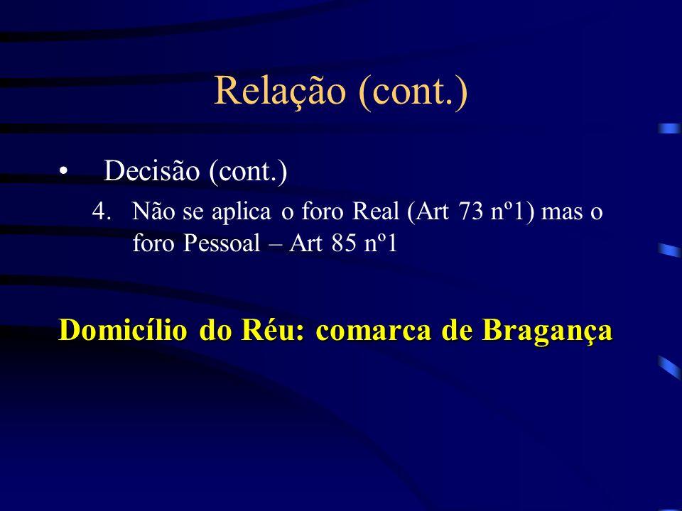 Relação (cont.) Decisão (cont.) 4.Não se aplica o foro Real (Art 73 nº1) mas o foro Pessoal – Art 85 nº1 Domicílio do Réu: comarca de Bragança