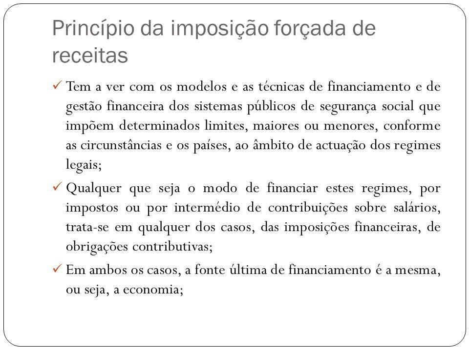 Princípio da imposição forçada de receitas Tem a ver com os modelos e as técnicas de financiamento e de gestão financeira dos sistemas públicos de seg