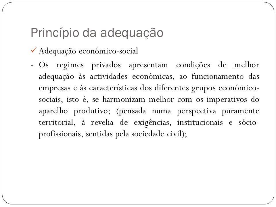 Princípio da adequação Adequação económico-social -Os regimes privados apresentam condições de melhor adequação às actividades económicas, ao funciona