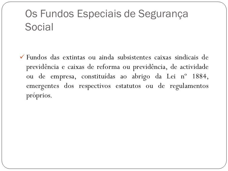 Os Fundos Especiais de Segurança Social Fundos das extintas ou ainda subsistentes caixas sindicais de previdência e caixas de reforma ou previdência,