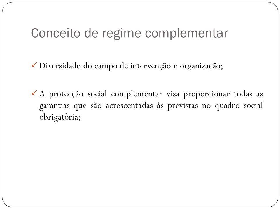 Conceito de regime complementar Diversidade do campo de intervenção e organização; A protecção social complementar visa proporcionar todas as garantia