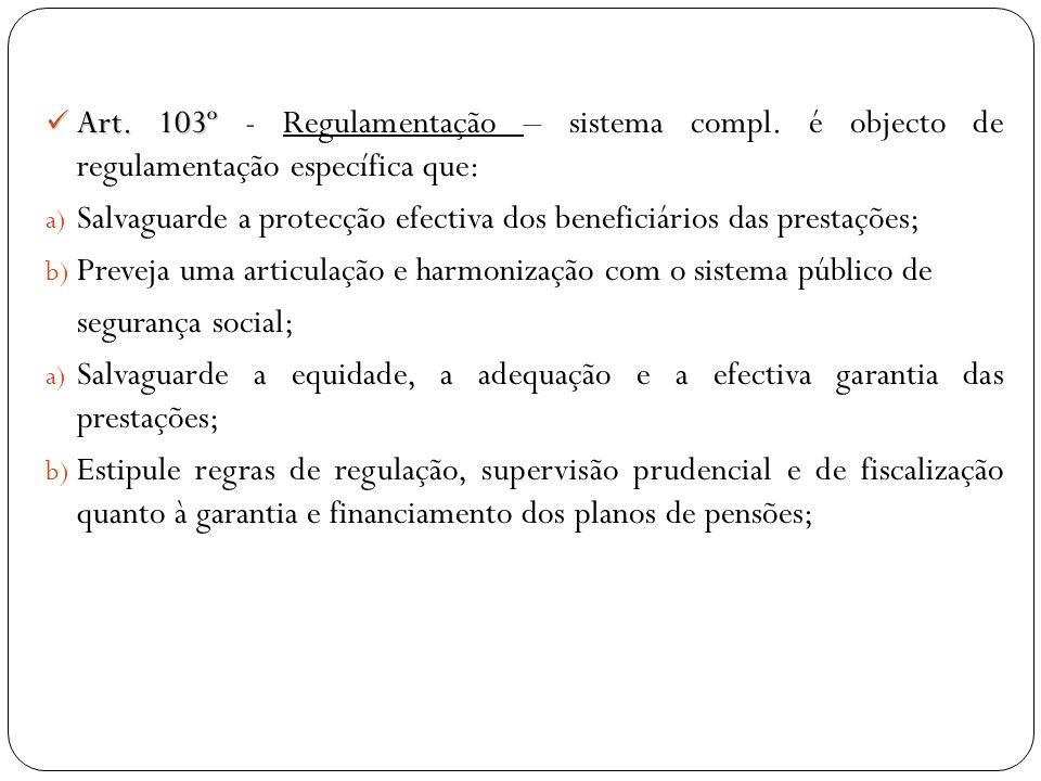 Art. 103º Art. 103º - Regulamentação – sistema compl. é objecto de regulamentação específica que: a) Salvaguarde a protecção efectiva dos beneficiário