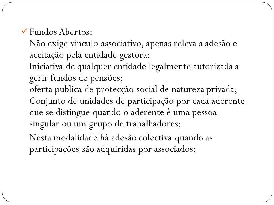 Fundos Abertos: Não exige vinculo associativo, apenas releva a adesão e aceitação pela entidade gestora; Iniciativa de qualquer entidade legalmente au