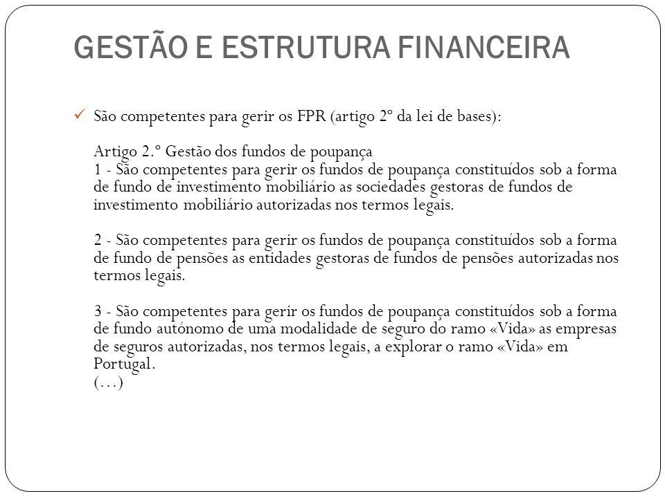GESTÃO E ESTRUTURA FINANCEIRA São competentes para gerir os FPR (artigo 2º da lei de bases): Artigo 2.º Gestão dos fundos de poupança 1 - São competen