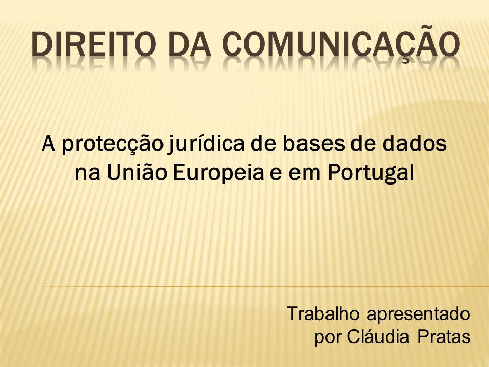 A protecção jurídica de bases de dados na União Europeia e em Portugal Trabalho apresentado por Cláudia Pratas