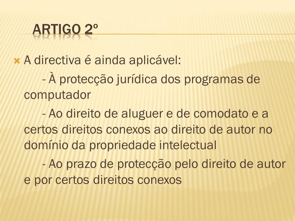 A directiva é ainda aplicável: - À protecção jurídica dos programas de computador - Ao direito de aluguer e de comodato e a certos direitos conexos ao direito de autor no domínio da propriedade intelectual - Ao prazo de protecção pelo direito de autor e por certos direitos conexos