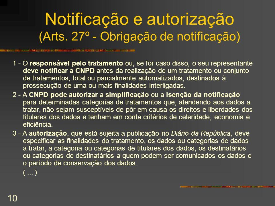 10 Notificação e autorização (Arts. 27º - Obrigação de notificação) 1 - O responsável pelo tratamento ou, se for caso disso, o seu representante deve