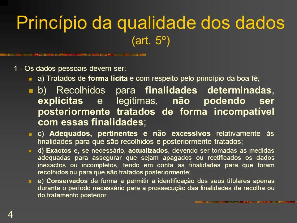 4 Princípio da qualidade dos dados (art. 5º) 1 - Os dados pessoais devem ser: a) Tratados de forma lícita e com respeito pelo princípio da boa fé; b)
